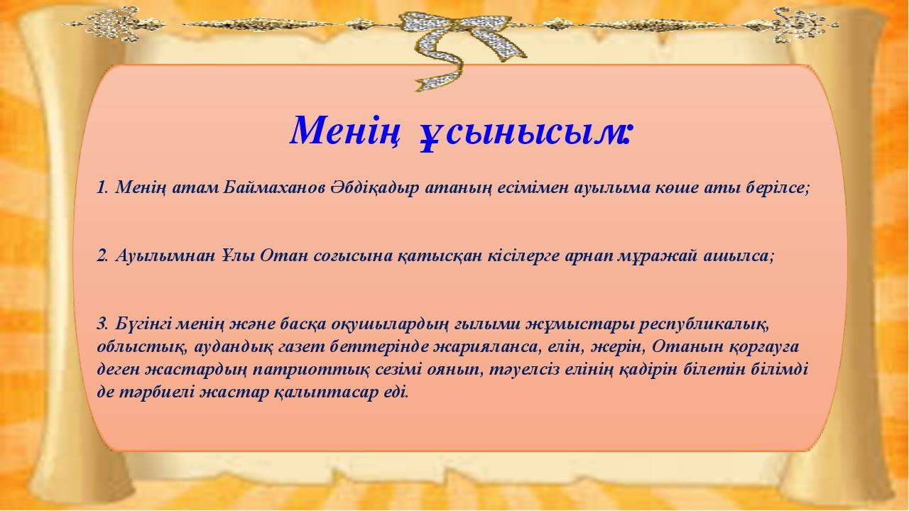 Менің ұсынысым: 1. Менің атам Баймаханов Әбдіқадыр атаның есімімен ауылыма кө...