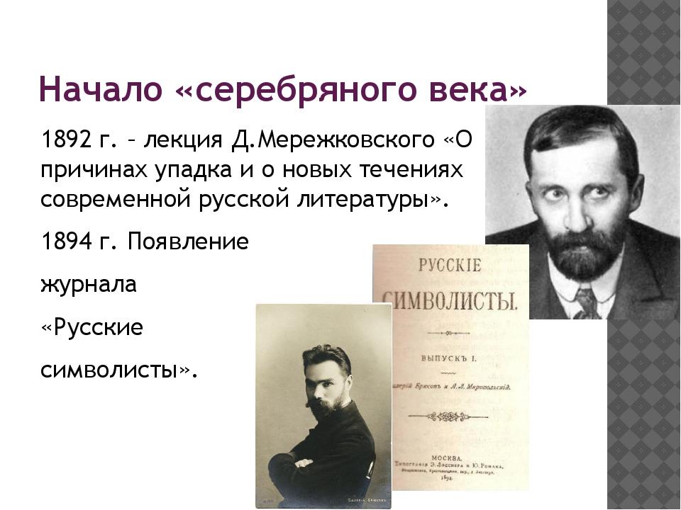 Начало «серебряного века» 1892 г. – лекция Д.Мережковского «О причинах упадка...