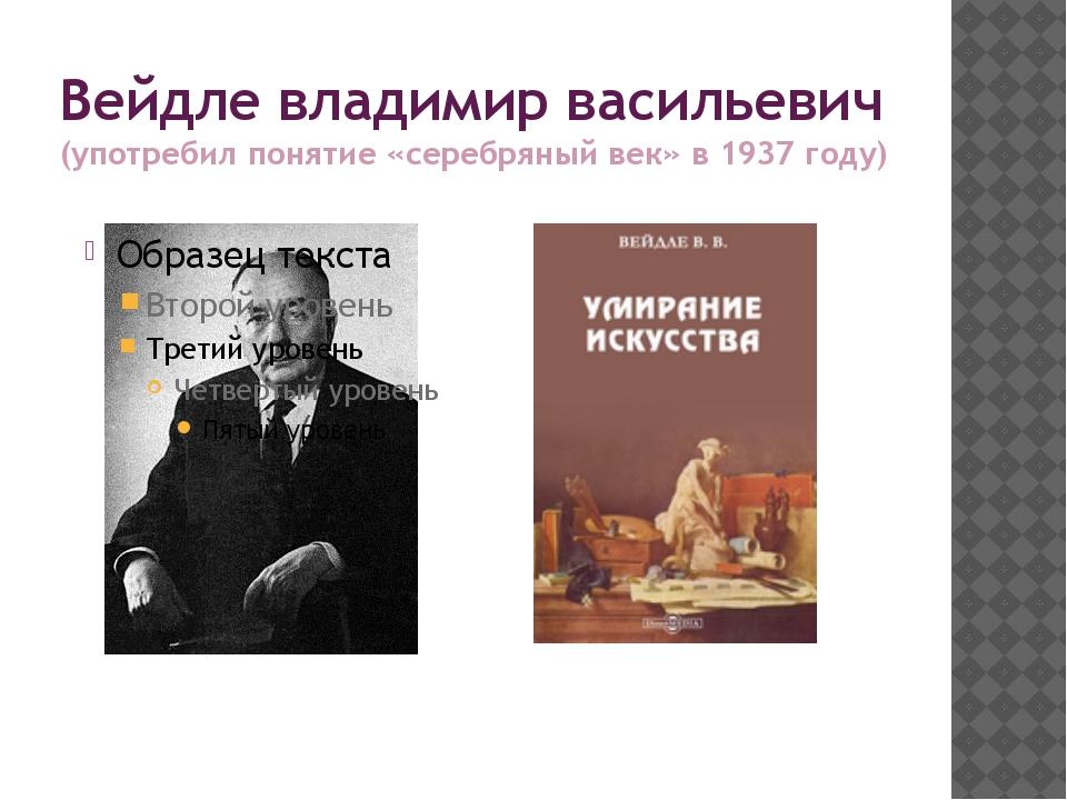 Вейдле владимир васильевич (употребил понятие «серебряный век» в 1937 году)