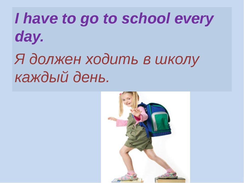 I have to go to school every day. Я должен ходить в школу каждый день.
