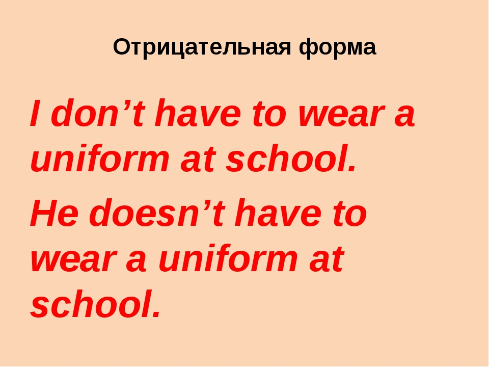 Отрицательная форма I don't have to wear a uniform at school. He doesn't have...