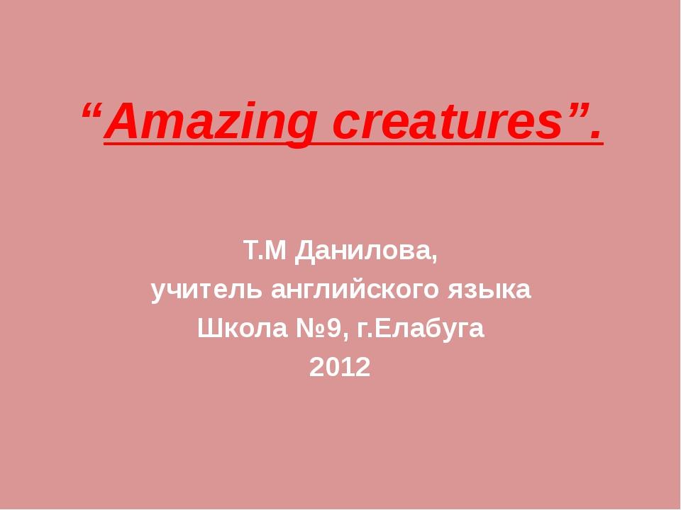 """""""Amazing creatures"""". Т.М Данилова, учитель английского языка Школа №9, г.Елаб..."""