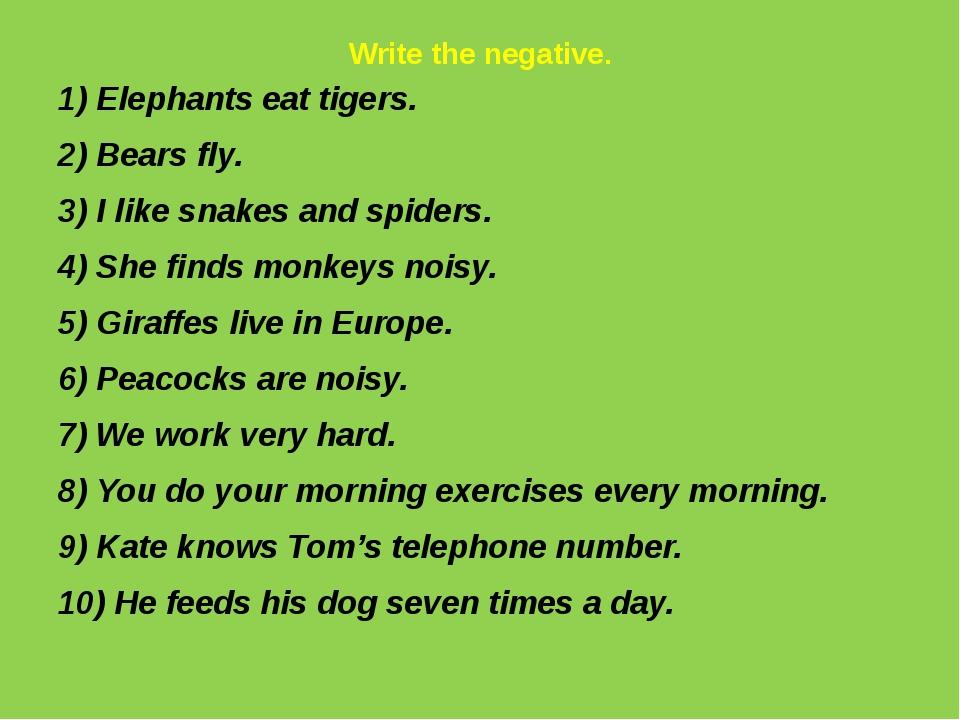 Write the negative. 1) Elephants eat tigers. 2) Bears fly. 3) I like snakes a...
