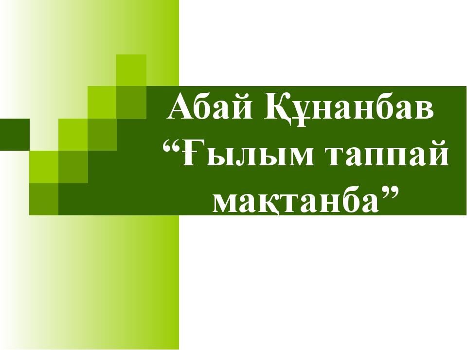 """Абай Құнанбав """"Ғылым таппай мақтанба"""""""