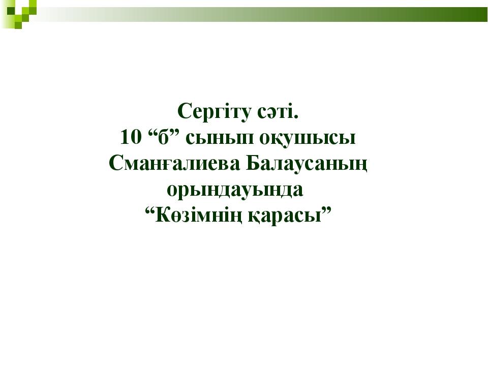 """Сергіту сәті. 10 """"б"""" сынып оқушысы Сманғалиева Балаусаның орындауында """"Көзімн..."""