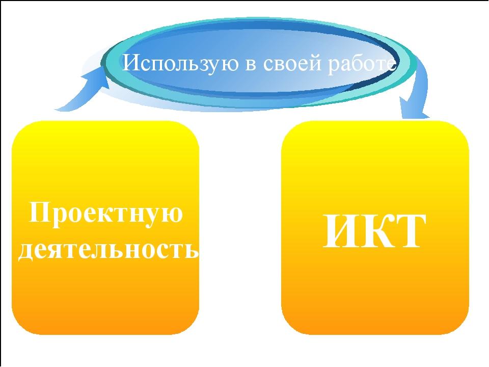 Проектную деятельность Использую в своей работе ИКТ