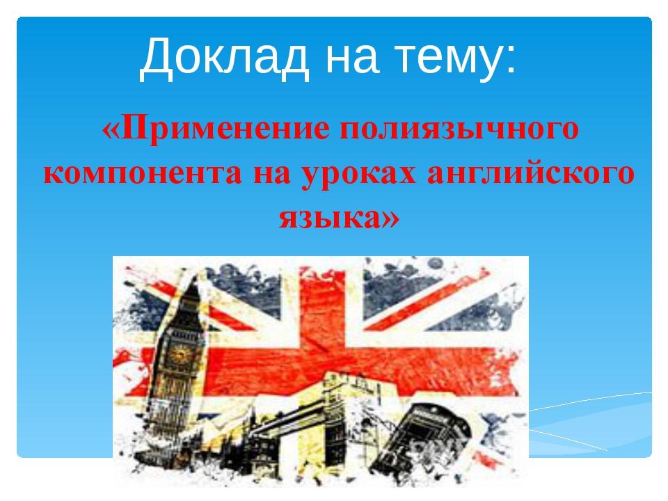 Доклад на тему: «Применение полиязычного компонента на уроках английского язы...