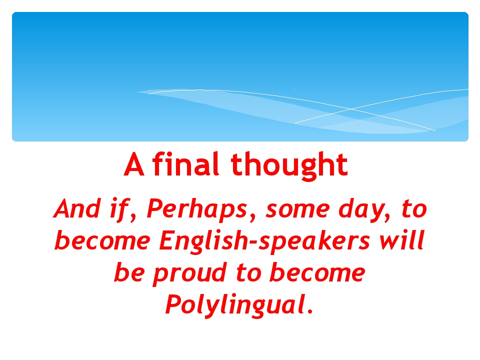 A final thought And if, Perhaps, some day, to become English-speakers will be...