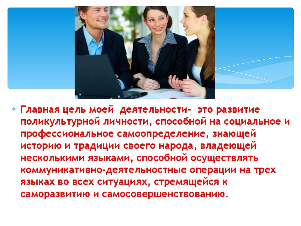 Главная цель моей деятельности- это развитие поликультурной личности, способн...