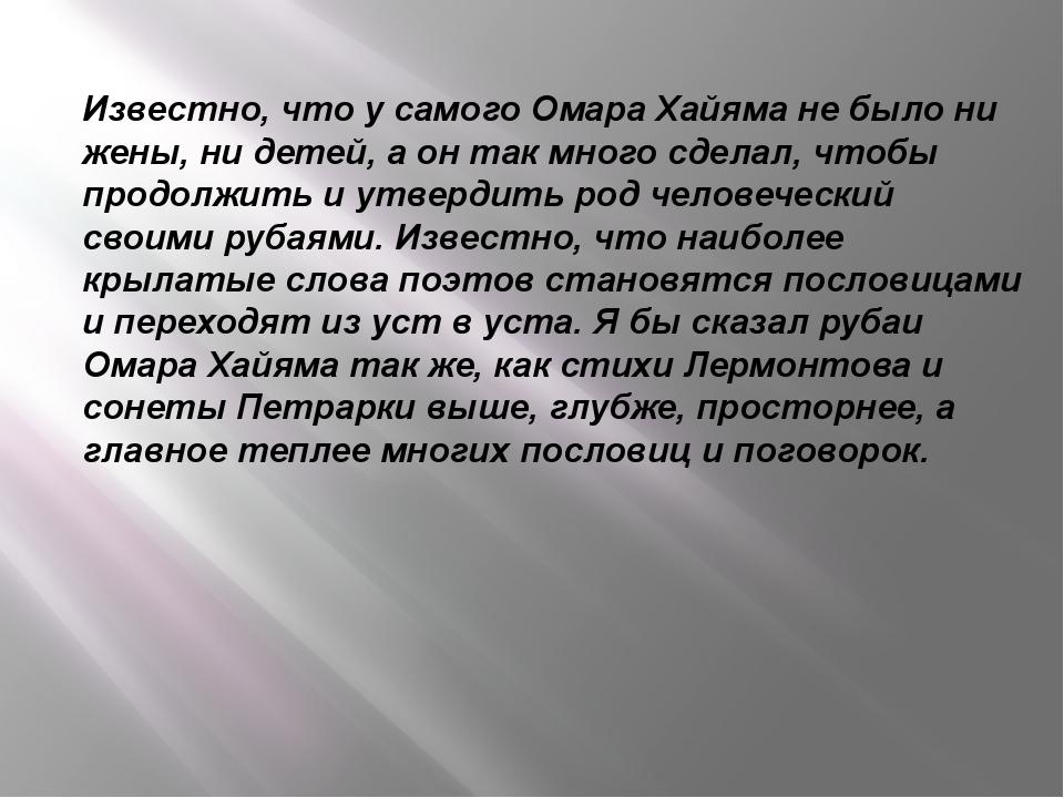 Известно, что у самого Омара Хайяма не было ни жены, ни детей, а он так много...