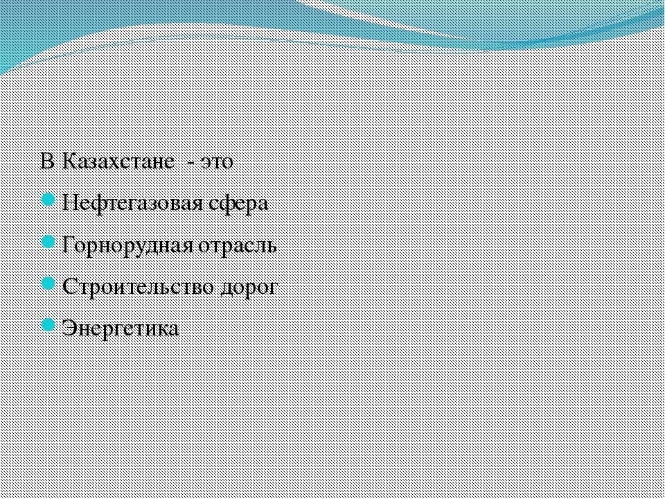 В Казахстане - это Нефтегазовая сфера Горнорудная отрасль Строительство доро...