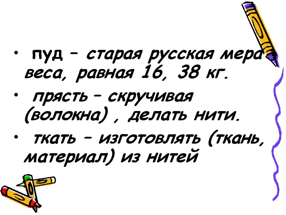 пуд – старая русская мера веса, равная 16, 38 кг. прясть – скручивая (волокн...