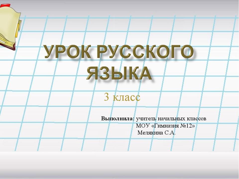 3 класс Выполнила: учитель начальных классов МОУ «Гимназия №12» Мелякина С.А.