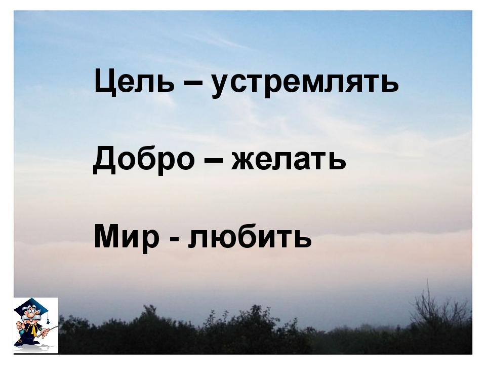 Цель – устремлять Добро – желать Мир - любить