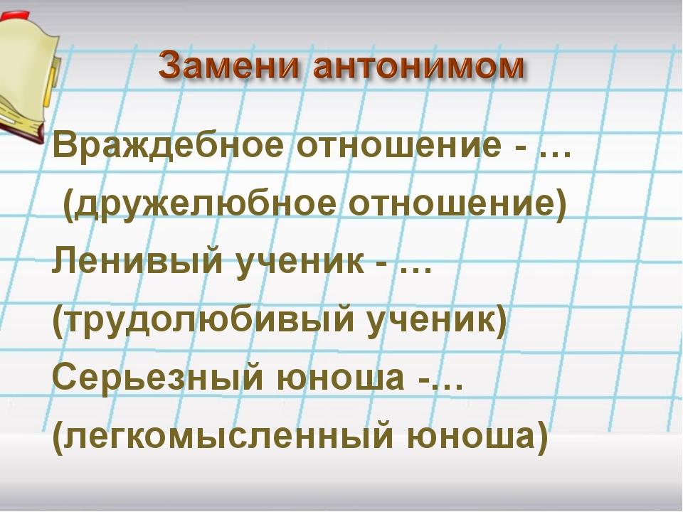 Враждебное отношение - … (дружелюбное отношение) Ленивый ученик - … (трудолюб...