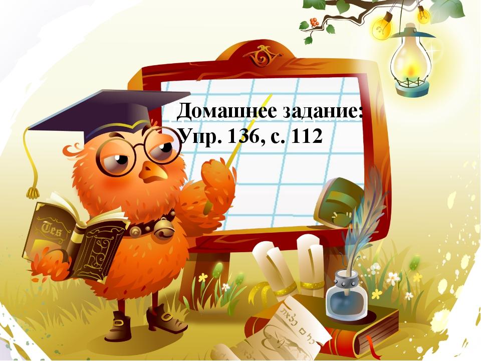 Домашнее задание Домашнее задание: Упр. 136, с. 112