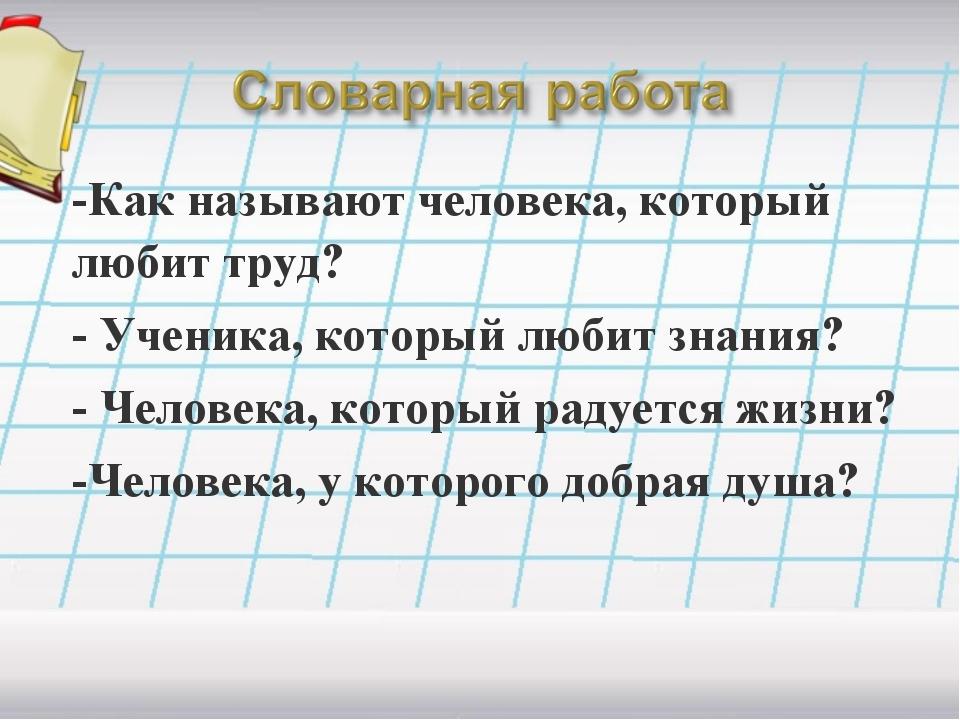 -Как называют человека, который любит труд? - Ученика, который любит знания?...