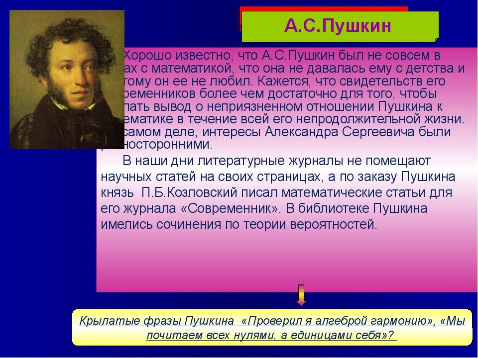 Хорошо известно, что А.С.Пушкин был не совсем в ладах с математикой, что она...