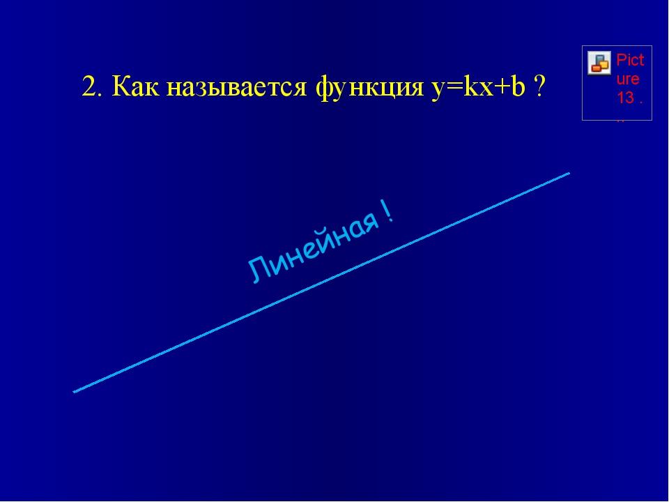 2. Как называется функция y=kx+b ? Линейная !