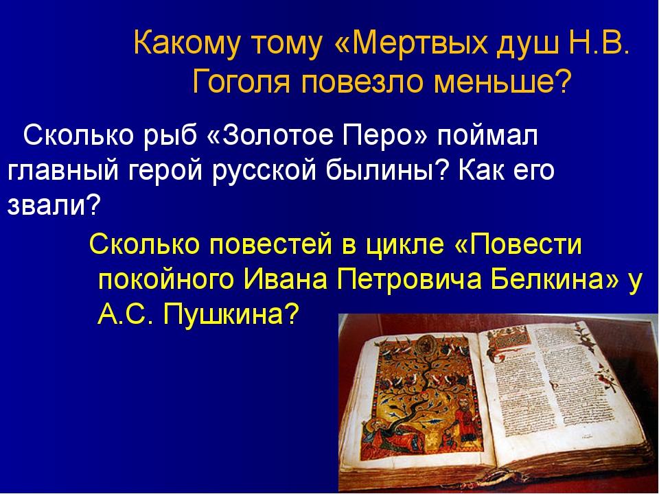 Какому тому «Мертвых душ Н.В. Гоголя повезло меньше? Сколько рыб «Золотое Пер...