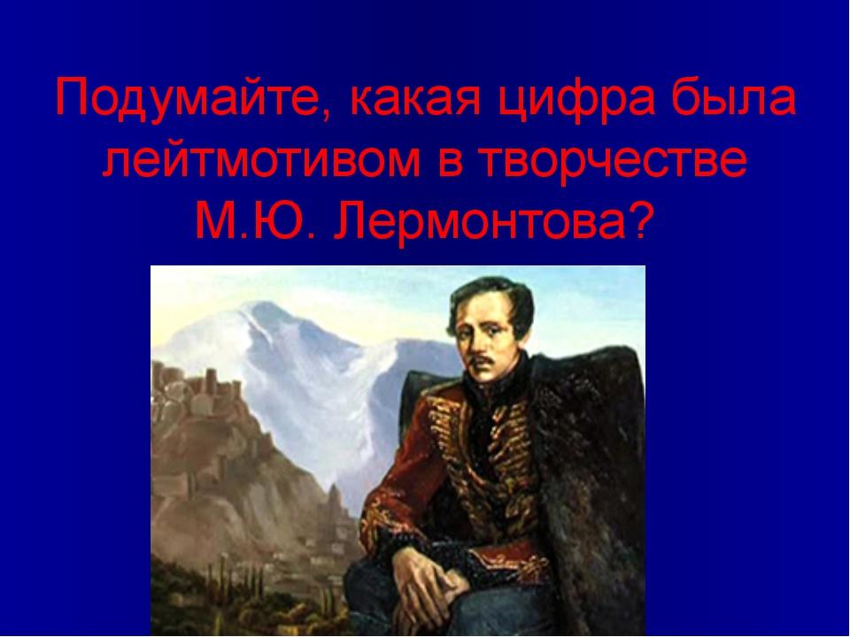 Подумайте, какая цифра была лейтмотивом в творчестве М.Ю. Лермонтова?