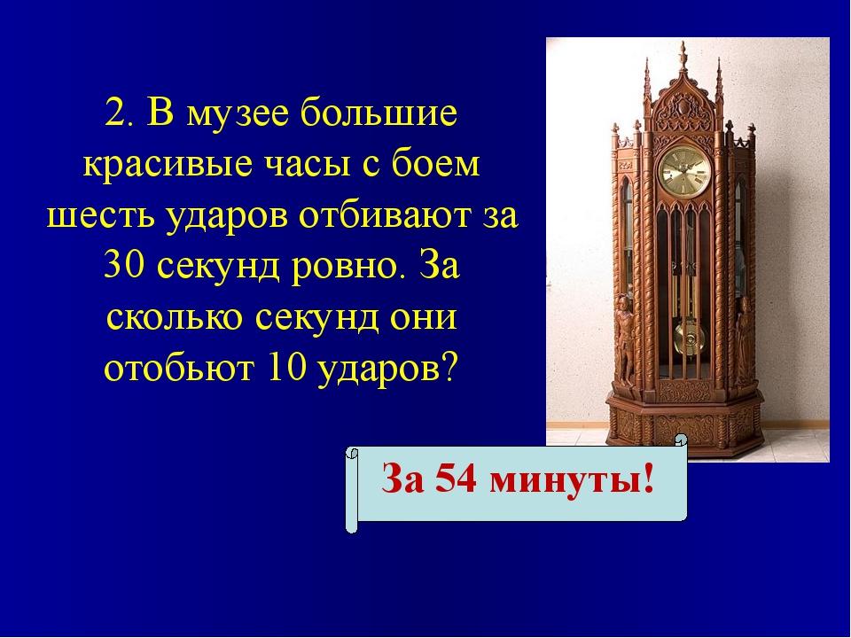 2. В музее большие красивые часы с боем шесть ударов отбивают за 30 секунд ро...