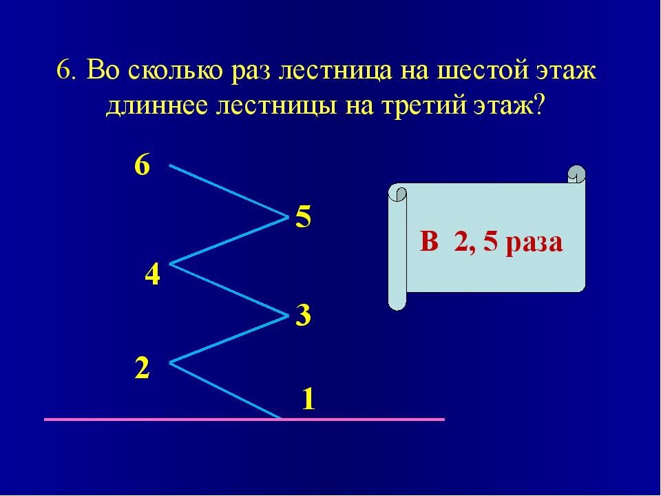 6. Во сколько раз лестница на шестой этаж длиннее лестницы на третий этаж? В...