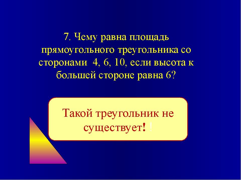 7. Чему равна площадь прямоугольного треугольника со сторонами 4, 6, 10, если...