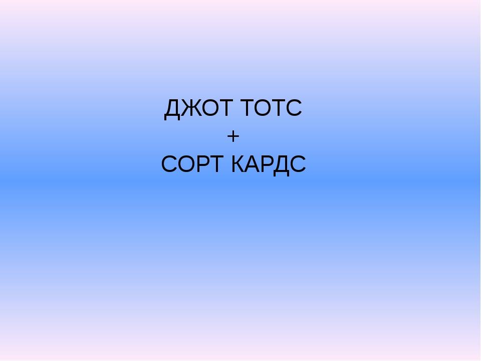 ДЖОТ ТОТС + СОРТ КАРДС