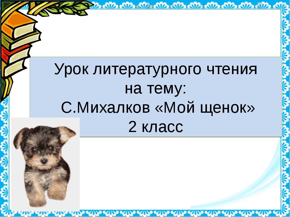 Урок литературного чтения на тему: С.Михалков «Мой щенок» 2 класс http://lind...