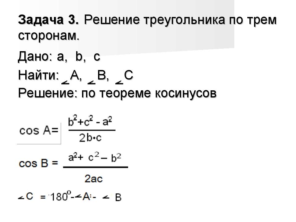 Задача 3. Решение треугольника по трем сторонам. Дано: a, b, c Найти: A, B, C...