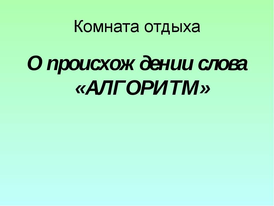 Комната отдыха О происхождении слова «АЛГОРИТМ»
