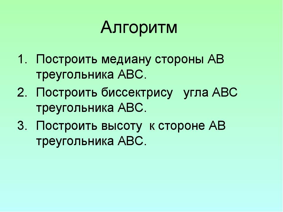Алгоритм Построить медиану стороны АВ треугольника АВС. Построить биссектрису...