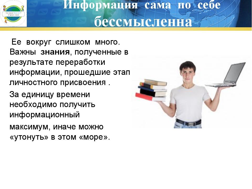 Информация сама по себе бессмысленна Ее вокруг слишком много. Важны знания, п...