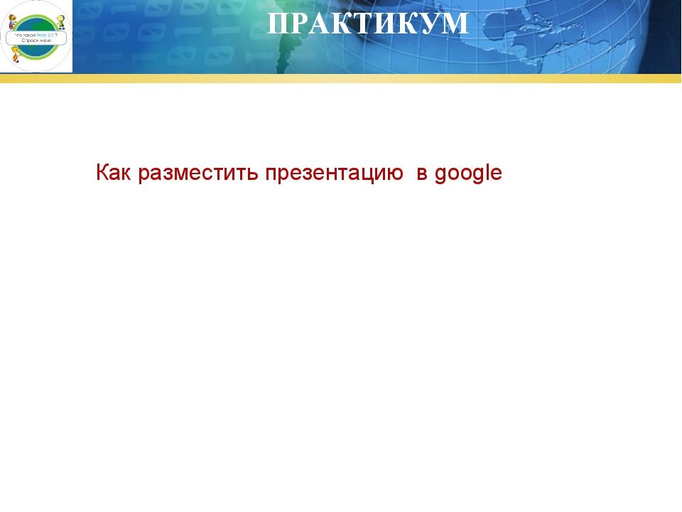ПРАКТИКУМ Как разместить презентацию в google