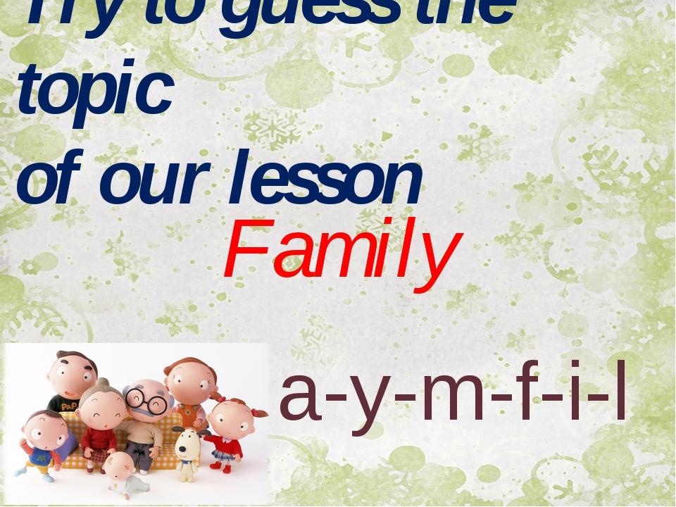 Family a-y-m-f-i-l Try to guess the topic of our lesson
