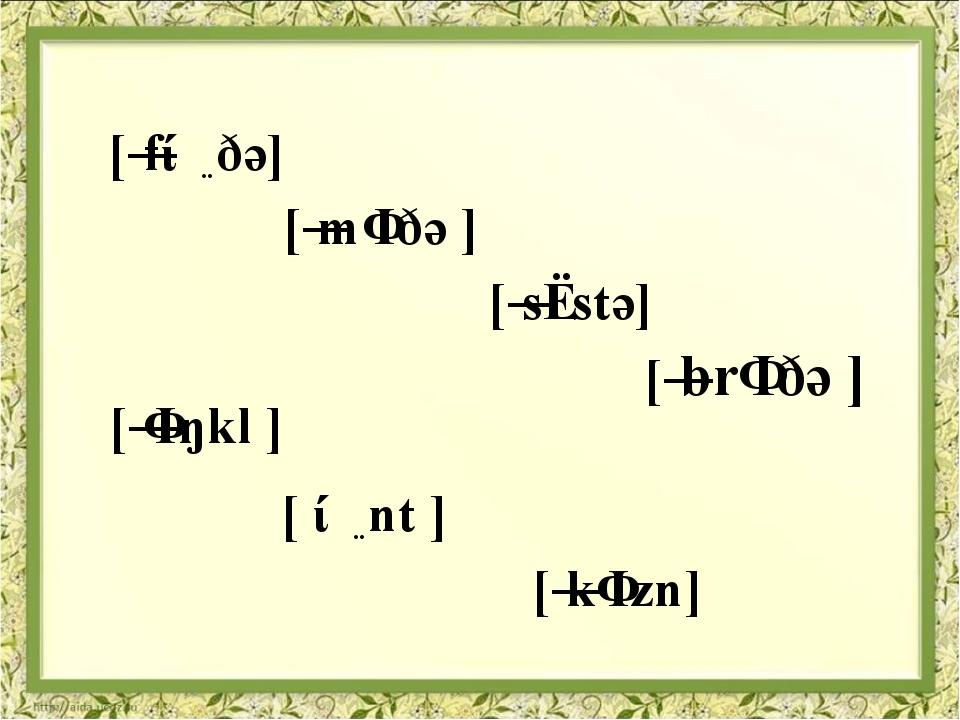 [ˈfɑːðə] [ˈmʌðə ] [ˈsɪstə] [ˈbrʌðə ] [ˈʌŋkl ] [ ɑːnt ] [ˈkʌzn]