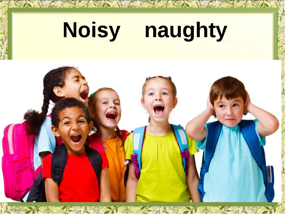 Noisy naughty