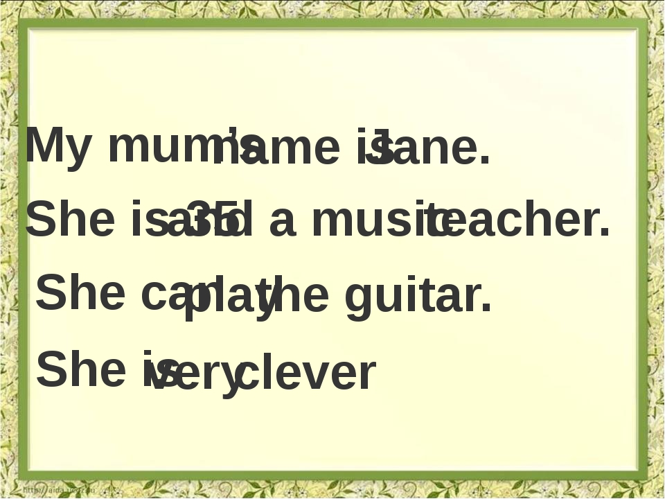 My mum's name is Jane. She is 35 and a music teacher. She can play the guitar...