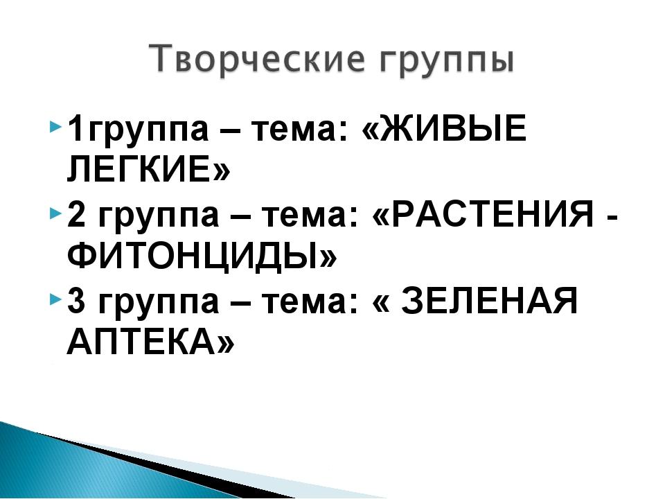 1группа – тема: «ЖИВЫЕ ЛЕГКИЕ» 2 группа – тема: «РАСТЕНИЯ - ФИТОНЦИДЫ» 3 груп...