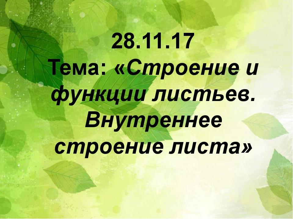 П 28.11.17 Тема: «Строение и функции листьев. Внутреннее строение листа»