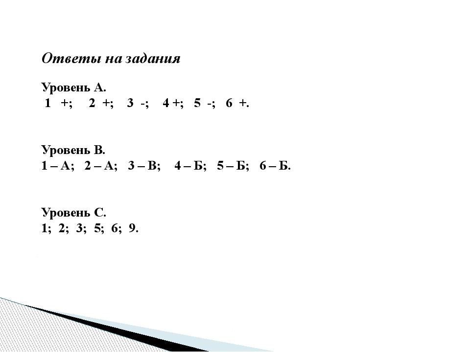 Ответы на задания Уровень А. 1 +; 2 +; 3 -; 4 +; 5 -; 6 +.   Уровень В. 1...