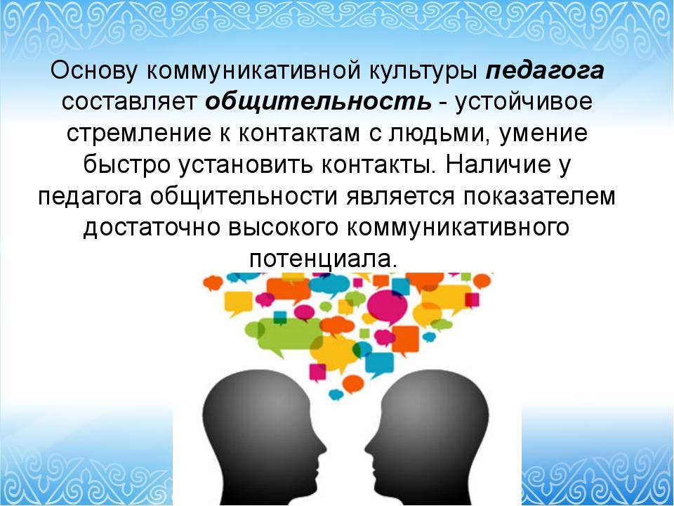 Основу коммуникативной культуры педагога составляет общительность - устойчиво...