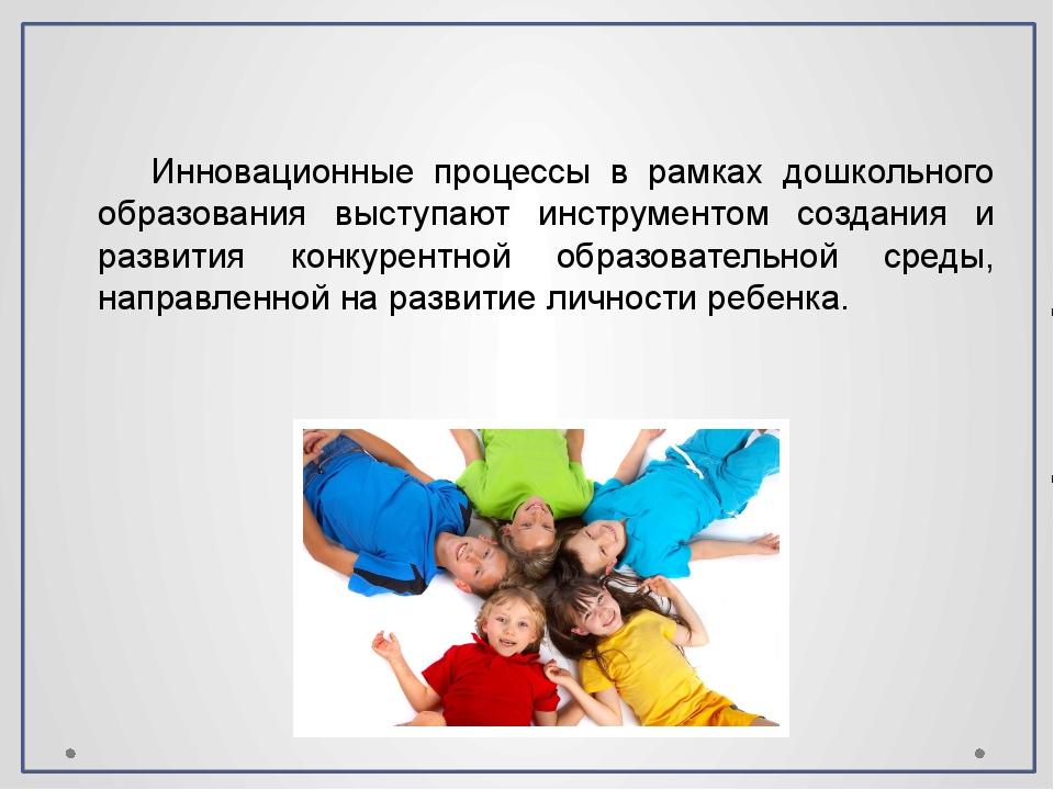 Инновационные процессы в рамках дошкольного образования выступают инструменто...