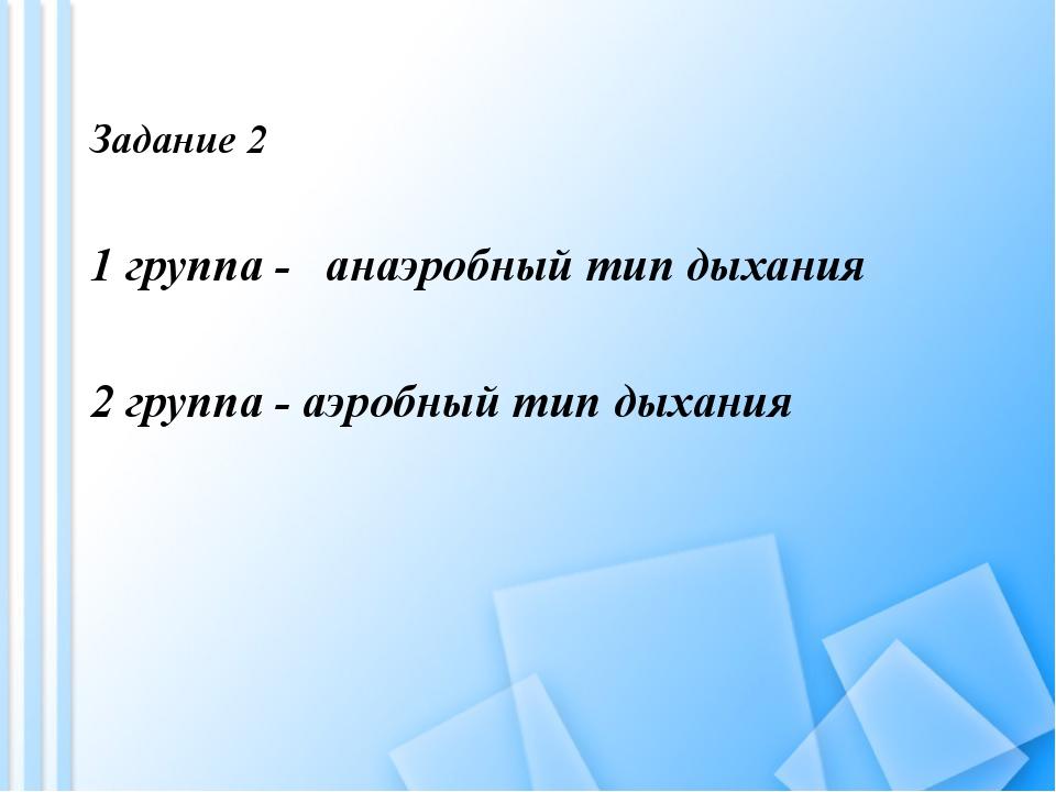 Задание 2 1 группа - анаэробный тип дыхания 2 группа - аэробный тип дыхания