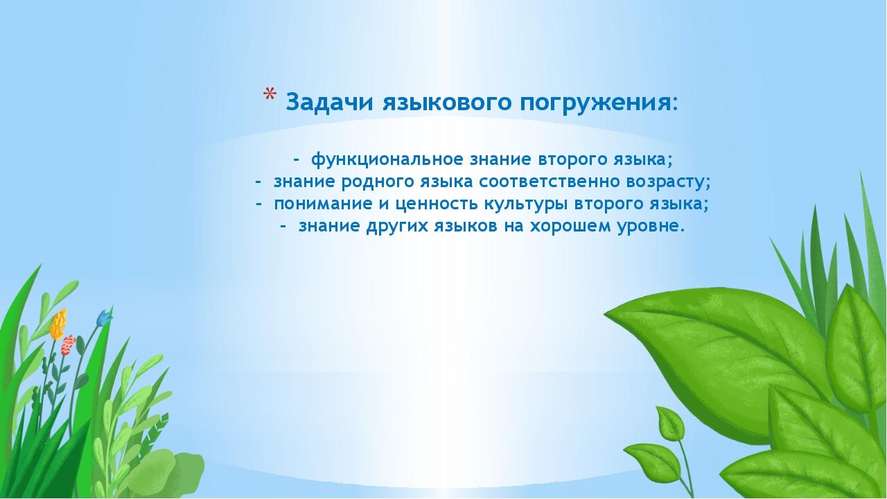 Задачи языкового погружения: - функциональное знание второго языка; - знани...