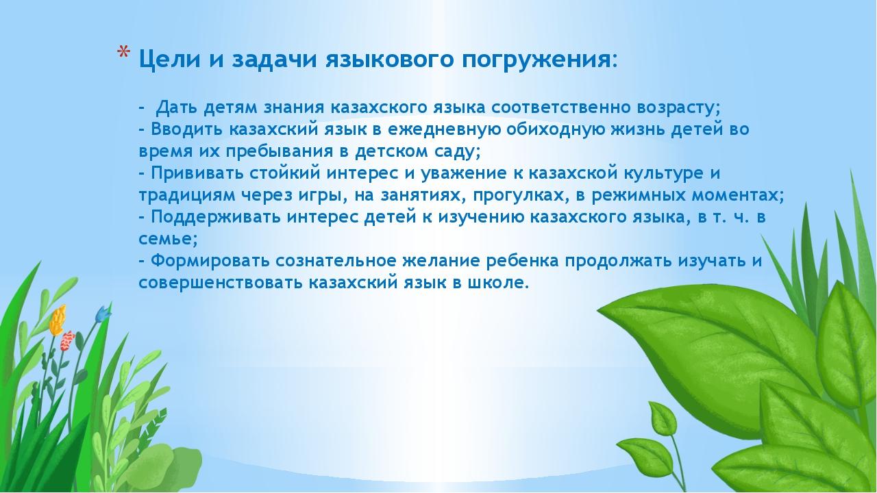 Цели и задачиязыкового погружения: - Дать детям знания казахскогоязыкасоот...