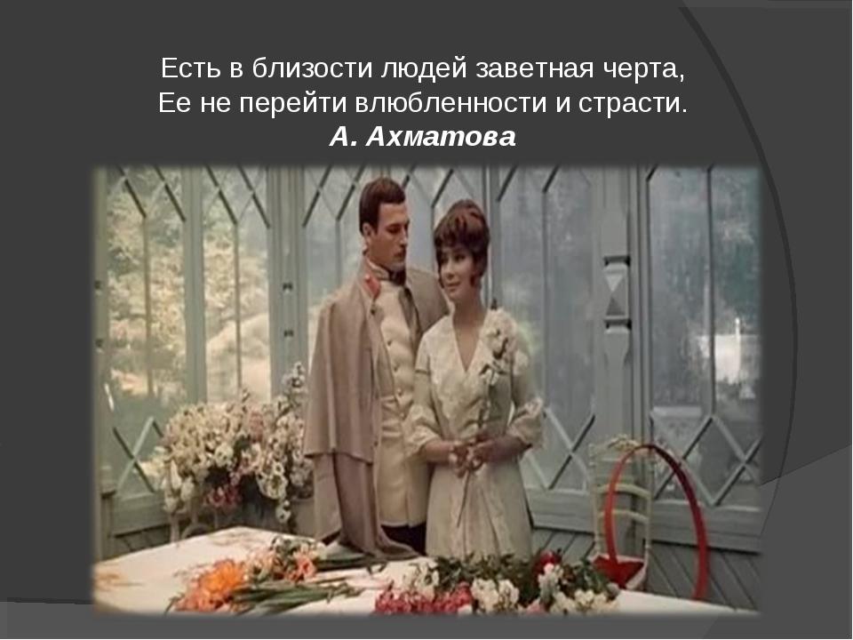 Есть в близости людей заветная черта, Ее не перейти влюбленности и страсти. А...