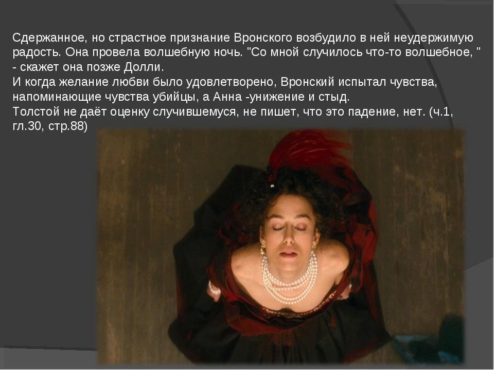 Сдержанное, но страстное признание Вронского возбудило в ней неудержимую радо...
