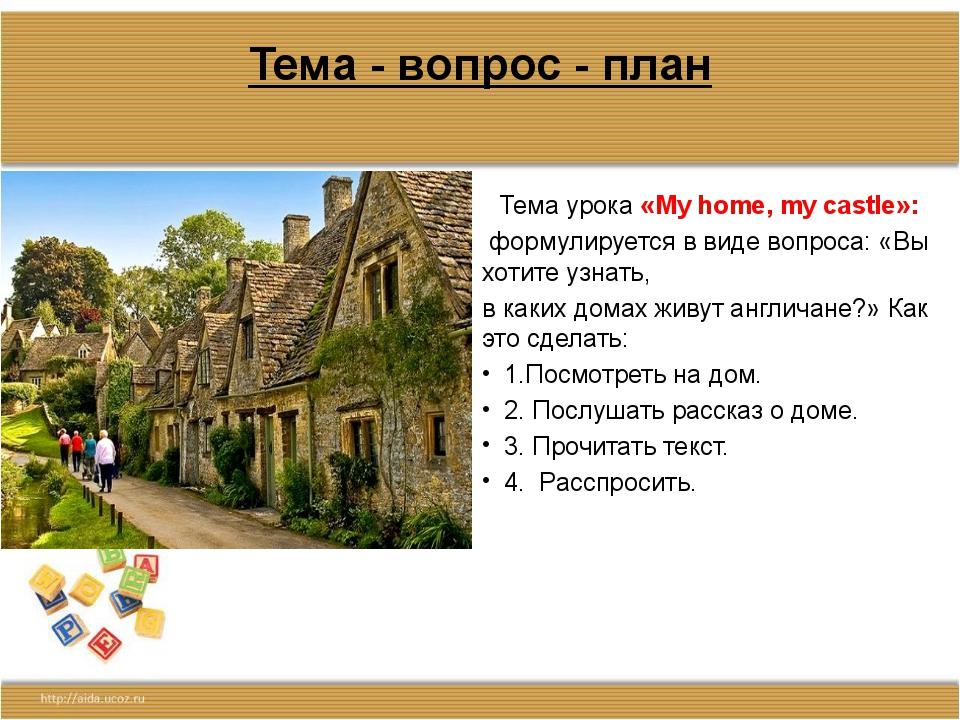 Тема - вопрос - план Тема урока «My home, my castle»: формулируется в виде во...